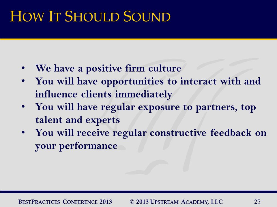 © 2013 U PSTREAM A CADEMY, LLC25 B EST P RACTICES C ONFERENCE 2013 H OW I T S HOULD S OUND We have a positive firm culture You will have opportunities to interact with and influence clients immediately You will have regular exposure to partners, top talent and experts You will receive regular constructive feedback on your performance