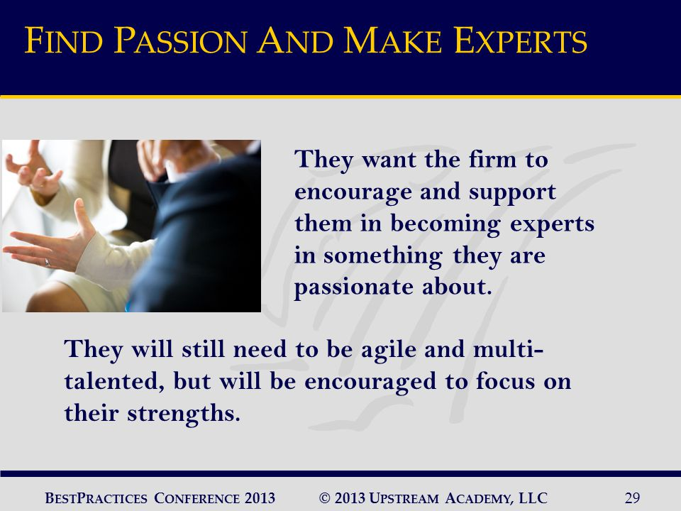 © 2013 U PSTREAM A CADEMY, LLC29 B EST P RACTICES C ONFERENCE 2013 They will still need to be agile and multi- talented, but will be encouraged to focus on their strengths.