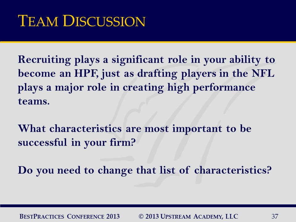© 2013 U PSTREAM A CADEMY, LLC37 B EST P RACTICES C ONFERENCE 2013 T EAM D ISCUSSION Recruiting plays a significant role in your ability to become an HPF, just as drafting players in the NFL plays a major role in creating high performance teams.