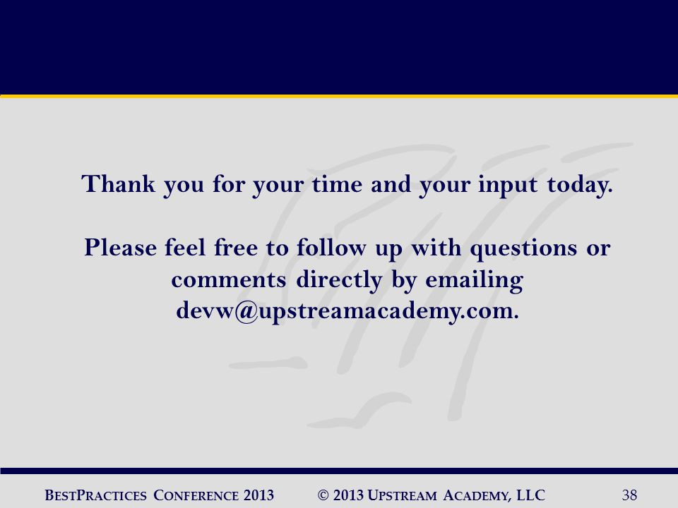 © 2013 U PSTREAM A CADEMY, LLC38 B EST P RACTICES C ONFERENCE 2013 Thank you for your time and your input today.