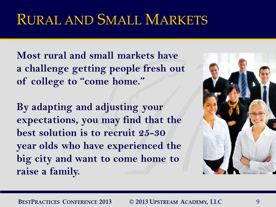 © 2013 U PSTREAM A CADEMY, LLC9 B EST P RACTICES C ONFERENCE 2013 R URAL AND S MALL M ARKETS Most rural and small markets have a challenge getting people fresh out of college to come home. By adapting and adjusting your expectations, you may find that the best solution is to recruit 25-30 year olds who have experienced the big city and want to come home to raise a family.