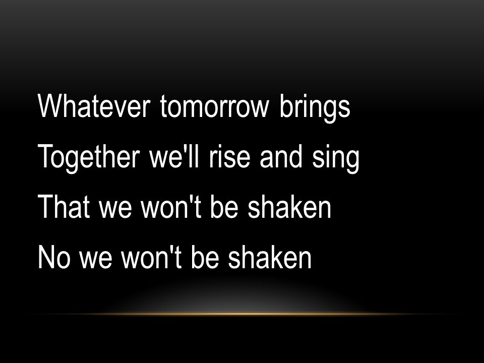 Whatever tomorrow brings Together we'll rise and sing That we won't be shaken No we won't be shaken