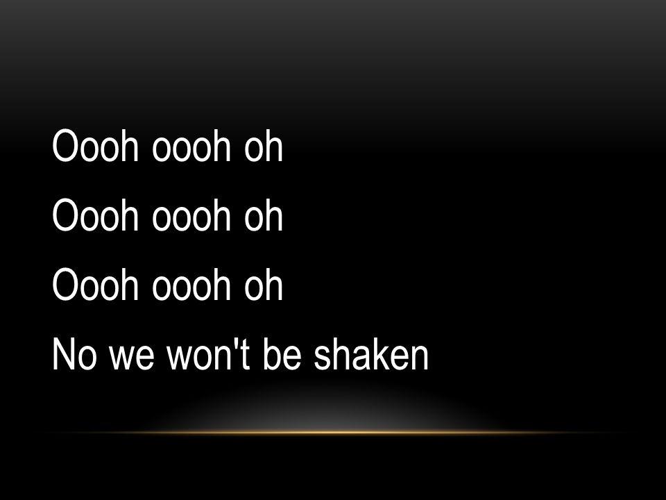 Oooh oooh oh No we won't be shaken
