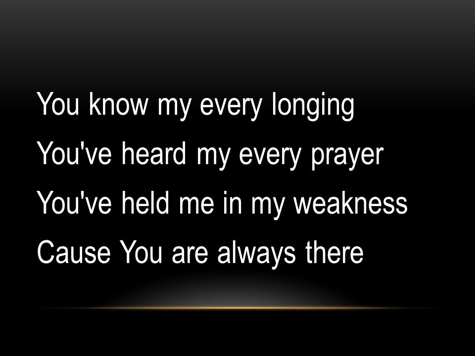 You know my every longing You've heard my every prayer You've held me in my weakness Cause You are always there