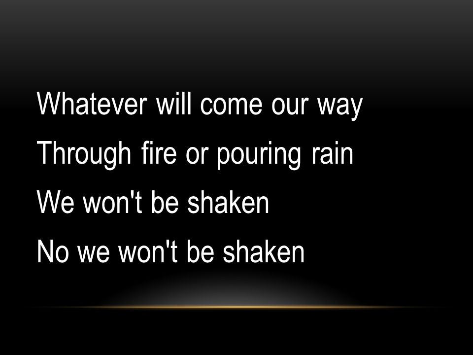 Whatever will come our way Through fire or pouring rain We won't be shaken No we won't be shaken