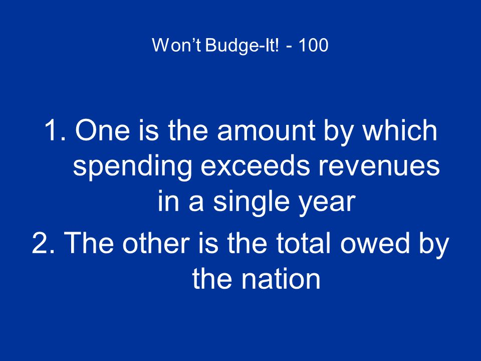 Won't Budge-It! - 100 What are the federal DEFICIT and the national DEBT?