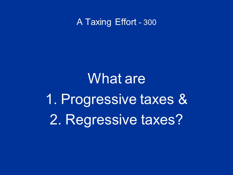 A Taxing Effort - 400 Often hailed as the fair tax because it taxes everyone at the same rate, it is actually regressive because it takes a greater percentage of total consumption from lower income people