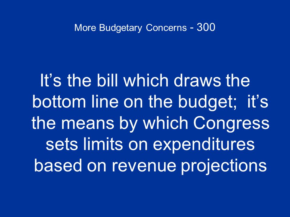 More Budgetary Concerns - 300 What is a BUDGET RESOLUTION?