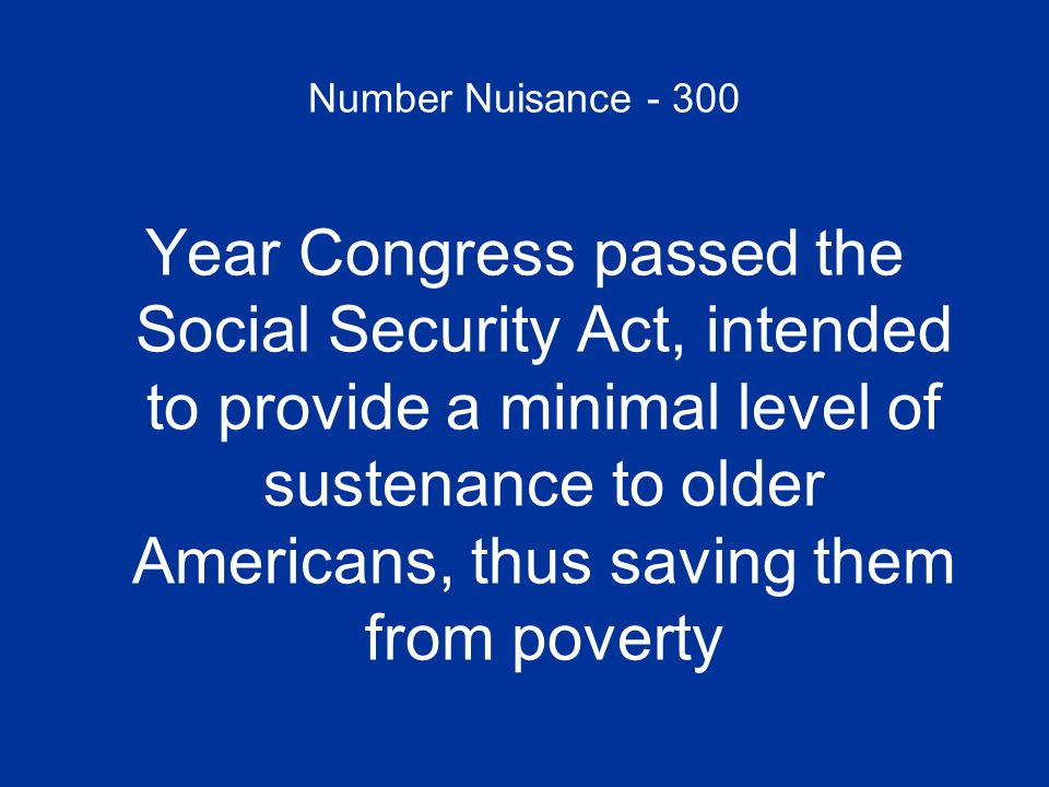 Number Nuisance - 300 Year Congress passed the Social Security Act, intended to provide a minimal level of sustenance to older Americans, thus saving them from poverty