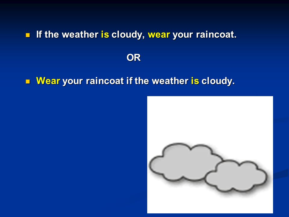 If the weather is cloudy, wear your raincoat. If the weather is cloudy, wear your raincoat.