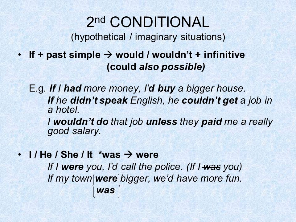 2 nd CONDITIONAL (hypothetical / imaginary situations) If + past simple  would / wouldn't + infinitive (could also possible) E.g.