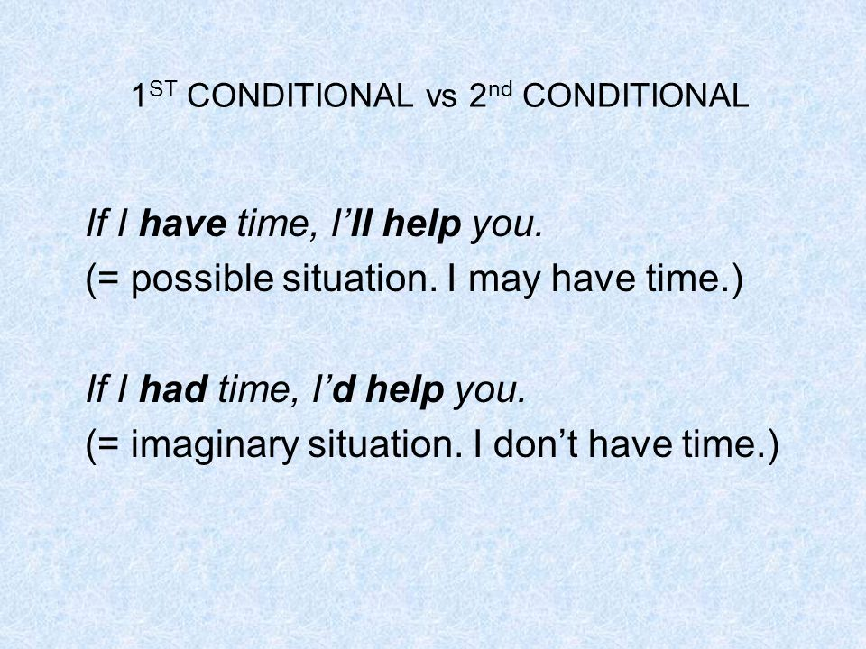 1 ST CONDITIONAL vs 2 nd CONDITIONAL If I have time, I'll help you.