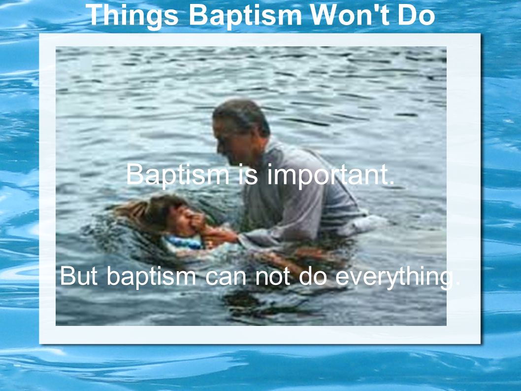 Things Baptism Won t Do Baptism is important. But baptism can not do everything.