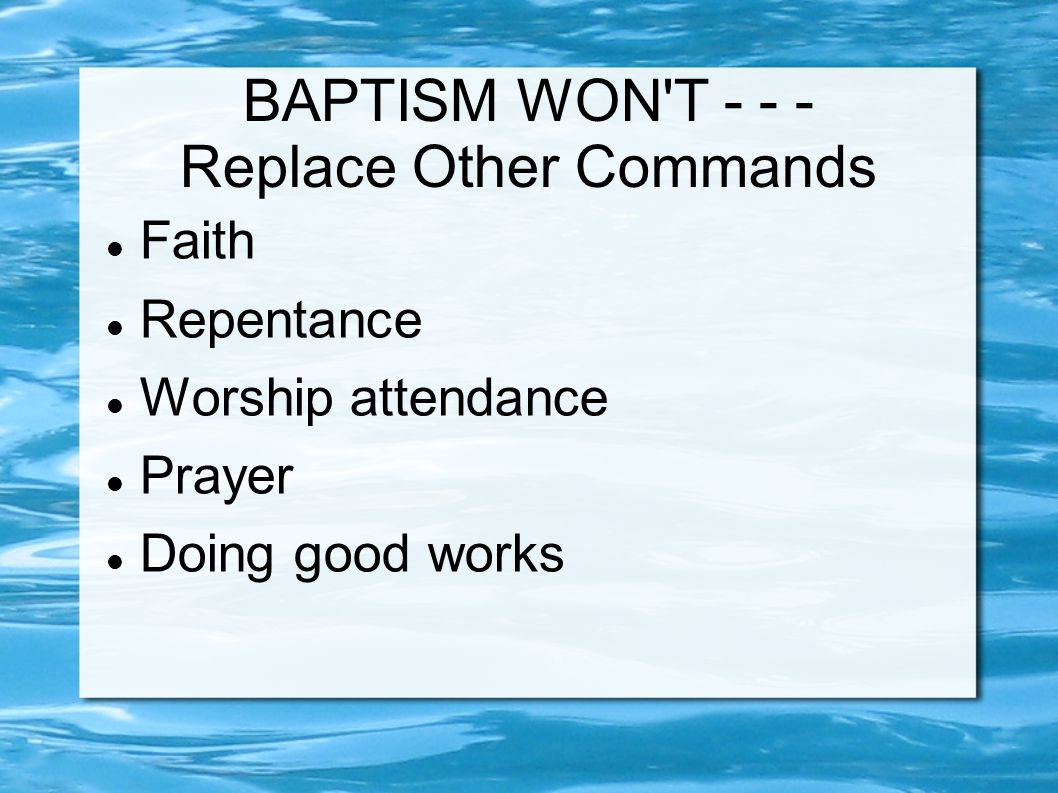 BAPTISM WON T - - - Replace Other Commands Faith Repentance Worship attendance Prayer Doing good works