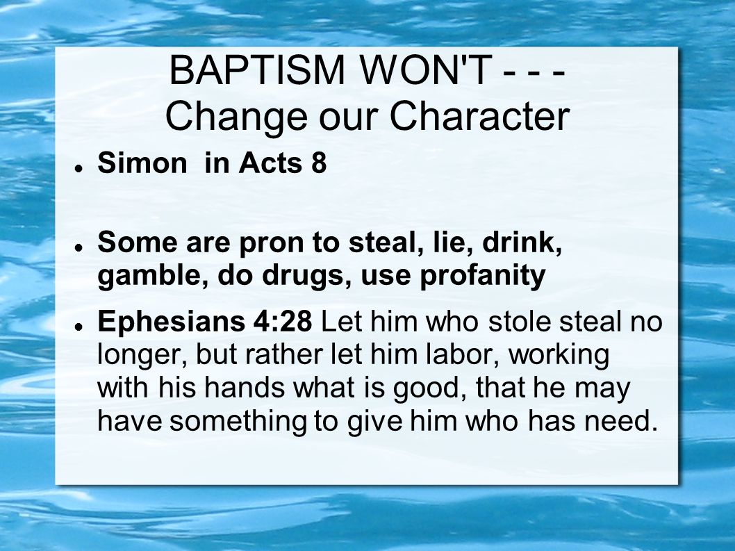 BAPTISM WON T - - - Change our Character Simon in Acts 8 Some are pron to steal, lie, drink, gamble, do drugs, use profanity Ephesians 4:28 Let him who stole steal no longer, but rather let him labor, working with his hands what is good, that he may have something to give him who has need.
