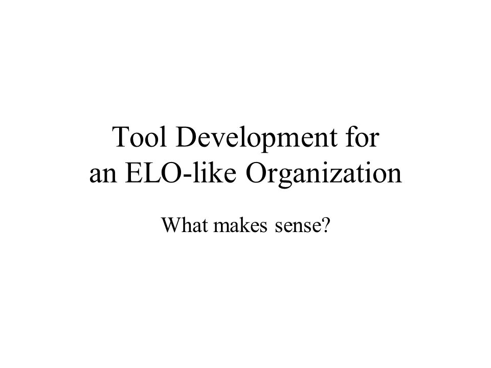 Tool Development for an ELO-like Organization What makes sense?