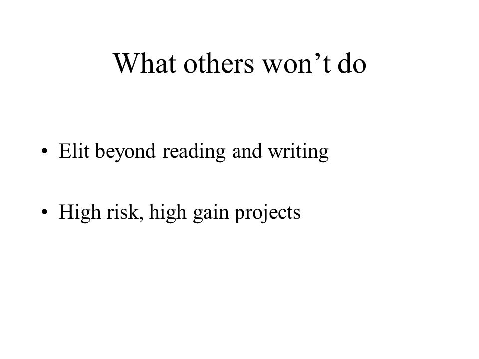 What others won't do Elit beyond reading and writing High risk, high gain projects