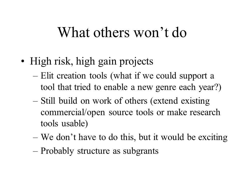What others won't do High risk, high gain projects –Elit creation tools (what if we could support a tool that tried to enable a new genre each year?) –Still build on work of others (extend existing commercial/open source tools or make research tools usable) –We don't have to do this, but it would be exciting –Probably structure as subgrants