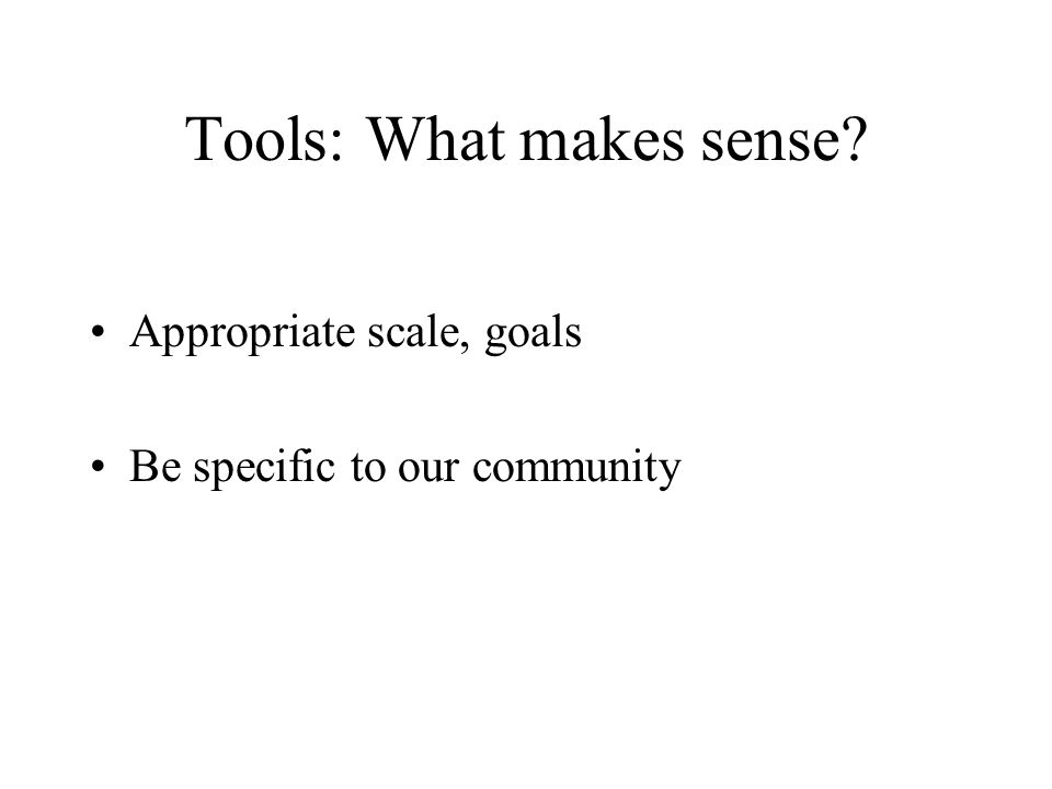 Tools: What makes sense? Appropriate scale, goals Be specific to our community