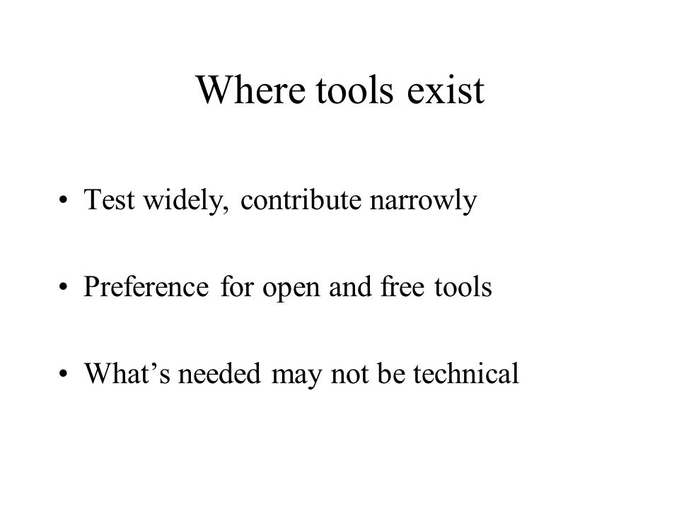 Where tools exist Test widely, contribute narrowly Preference for open and free tools What's needed may not be technical