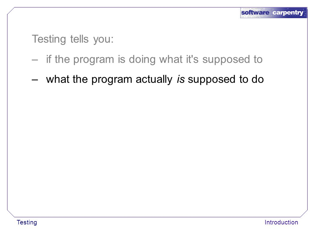 TestingIntroduction Testing tells you: –if the program is doing what it's supposed to –what the program actually is supposed to do