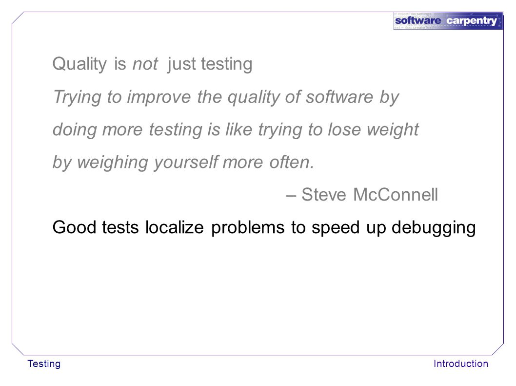 TestingIntroduction Quality is not just testing Trying to improve the quality of software by doing more testing is like trying to lose weight by weigh