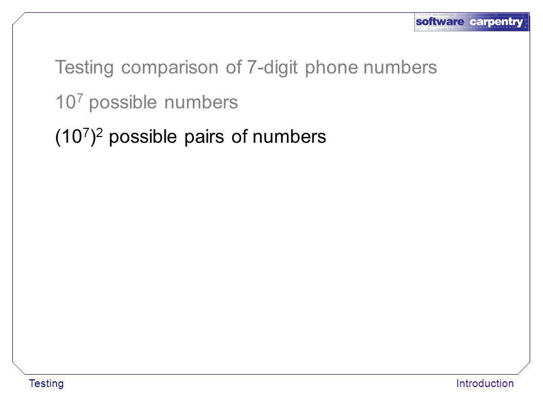 TestingIntroduction Testing comparison of 7-digit phone numbers 10 7 possible numbers (10 7 ) 2 possible pairs of numbers