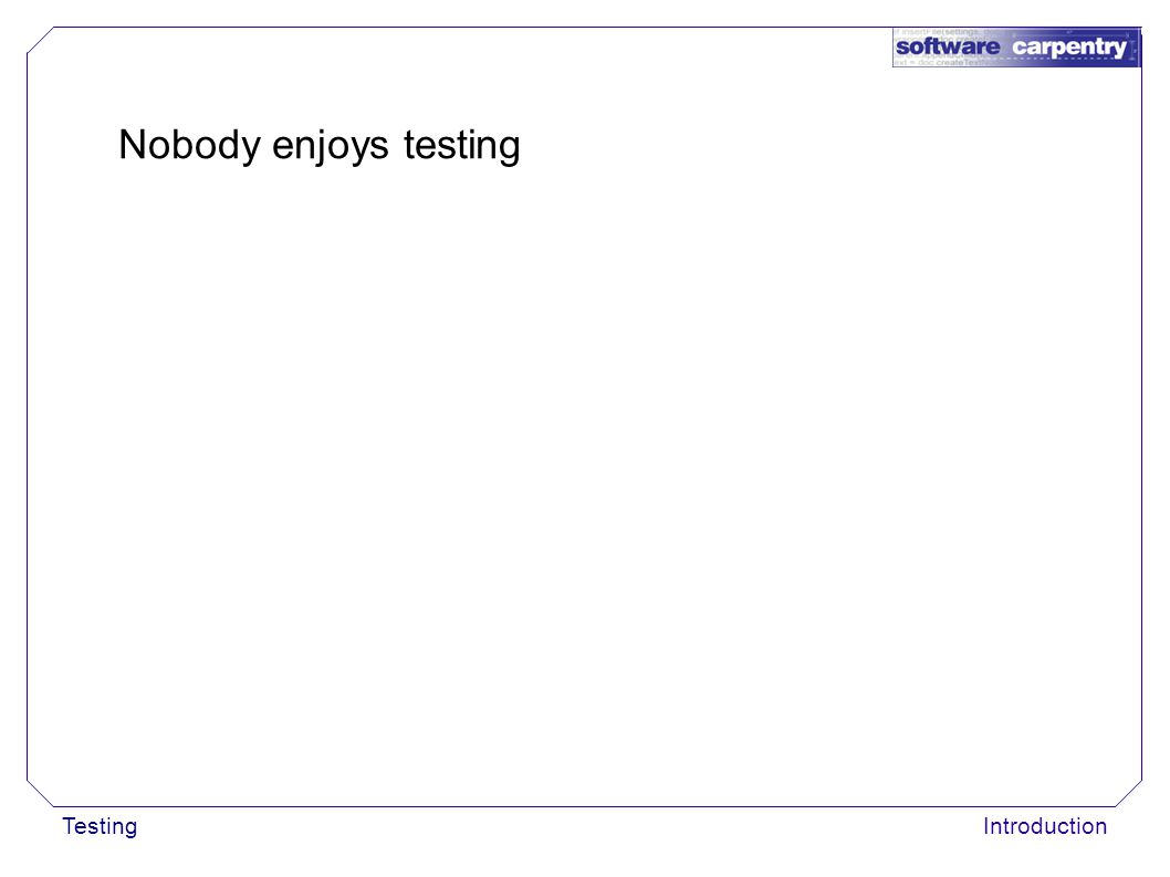 Introduction Nobody enjoys testing