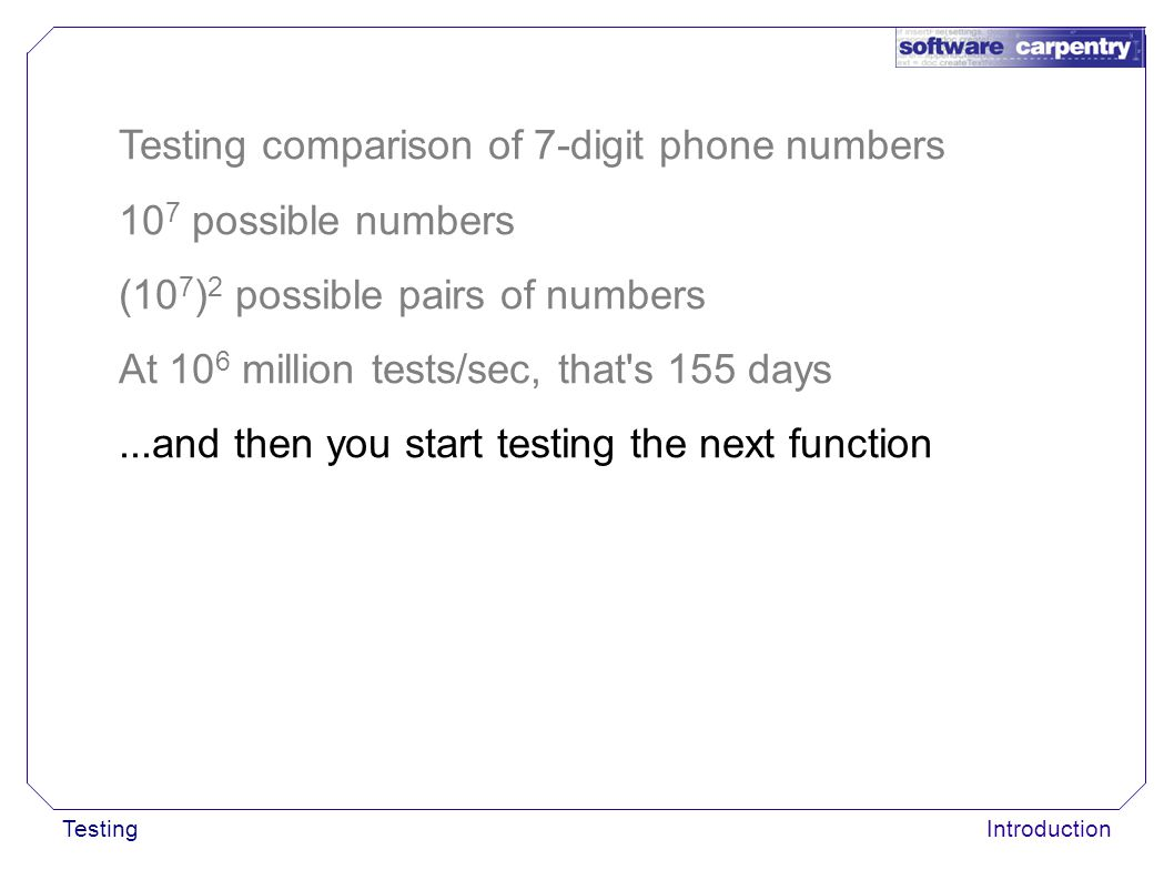 TestingIntroduction Testing comparison of 7-digit phone numbers 10 7 possible numbers (10 7 ) 2 possible pairs of numbers At 10 6 million tests/sec, that s 155 days...and then you start testing the next function