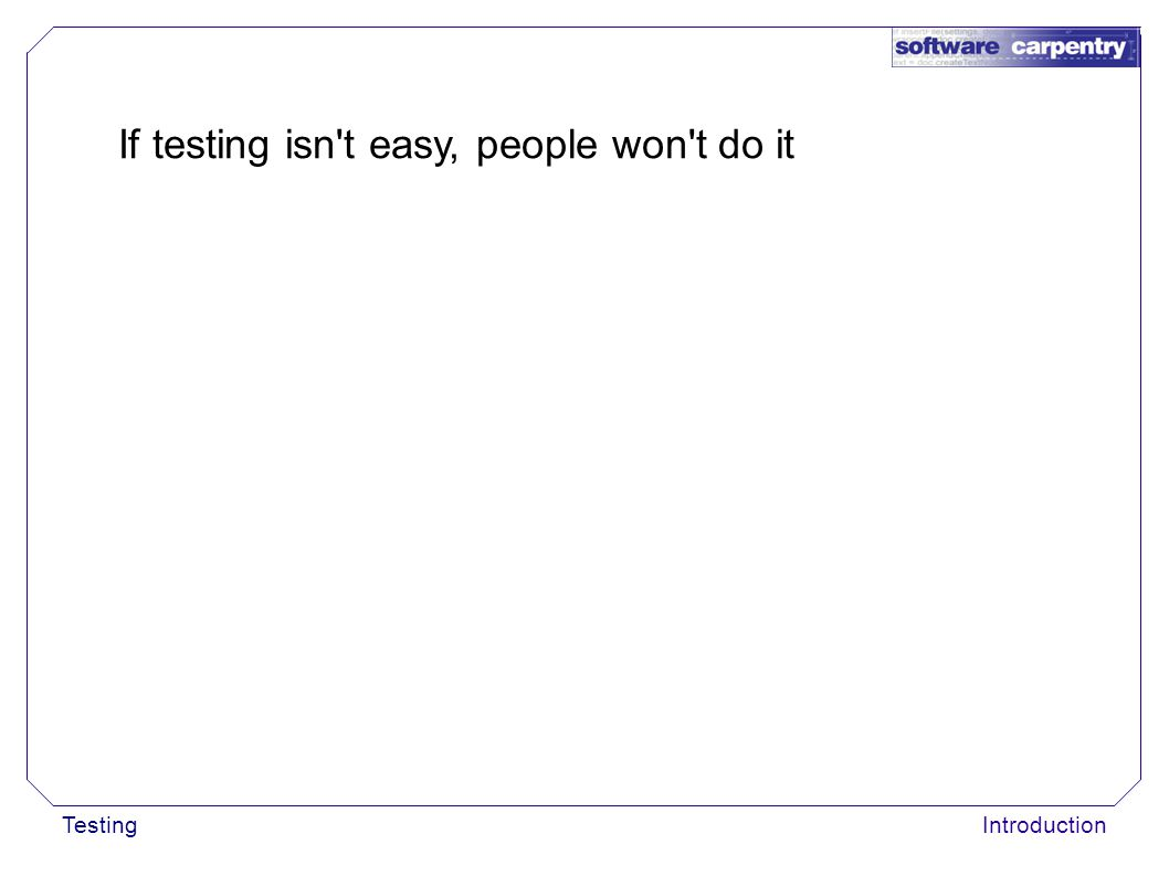 TestingIntroduction If testing isn't easy, people won't do it