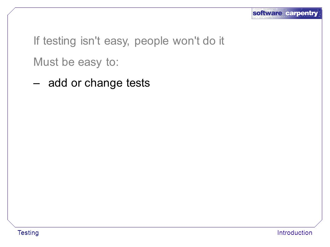 TestingIntroduction If testing isn't easy, people won't do it Must be easy to: –add or change tests