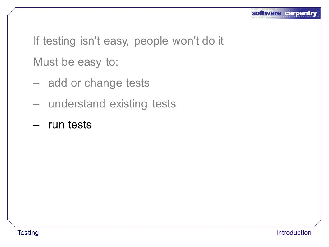 TestingIntroduction If testing isn't easy, people won't do it Must be easy to: –add or change tests –understand existing tests –run tests
