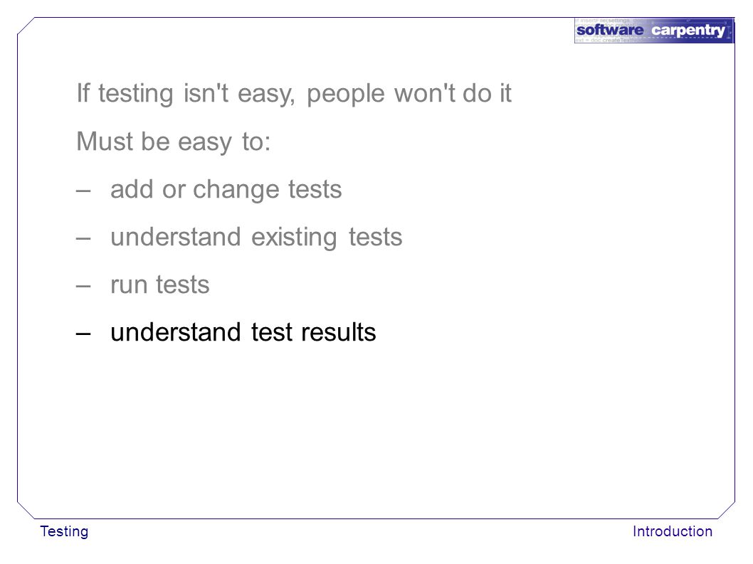 TestingIntroduction If testing isn t easy, people won t do it Must be easy to: –add or change tests –understand existing tests –run tests –understand test results
