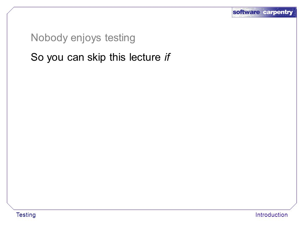 TestingIntroduction Nobody enjoys testing So you can skip this lecture if