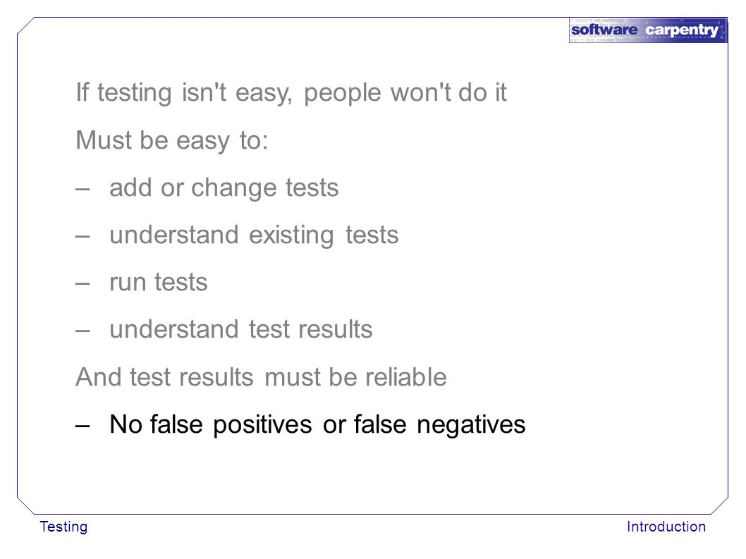 TestingIntroduction If testing isn t easy, people won t do it Must be easy to: –add or change tests –understand existing tests –run tests –understand test results And test results must be reliable –No false positives or false negatives