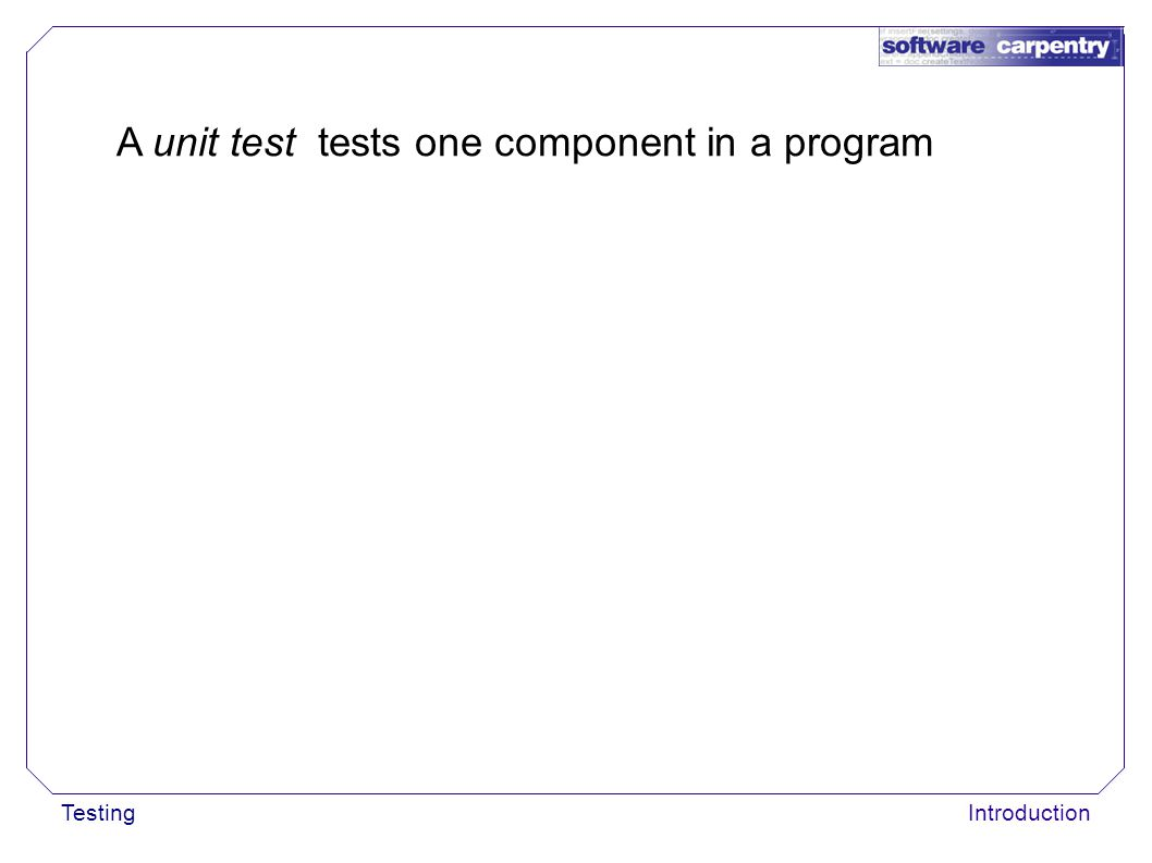 TestingIntroduction A unit test tests one component in a program