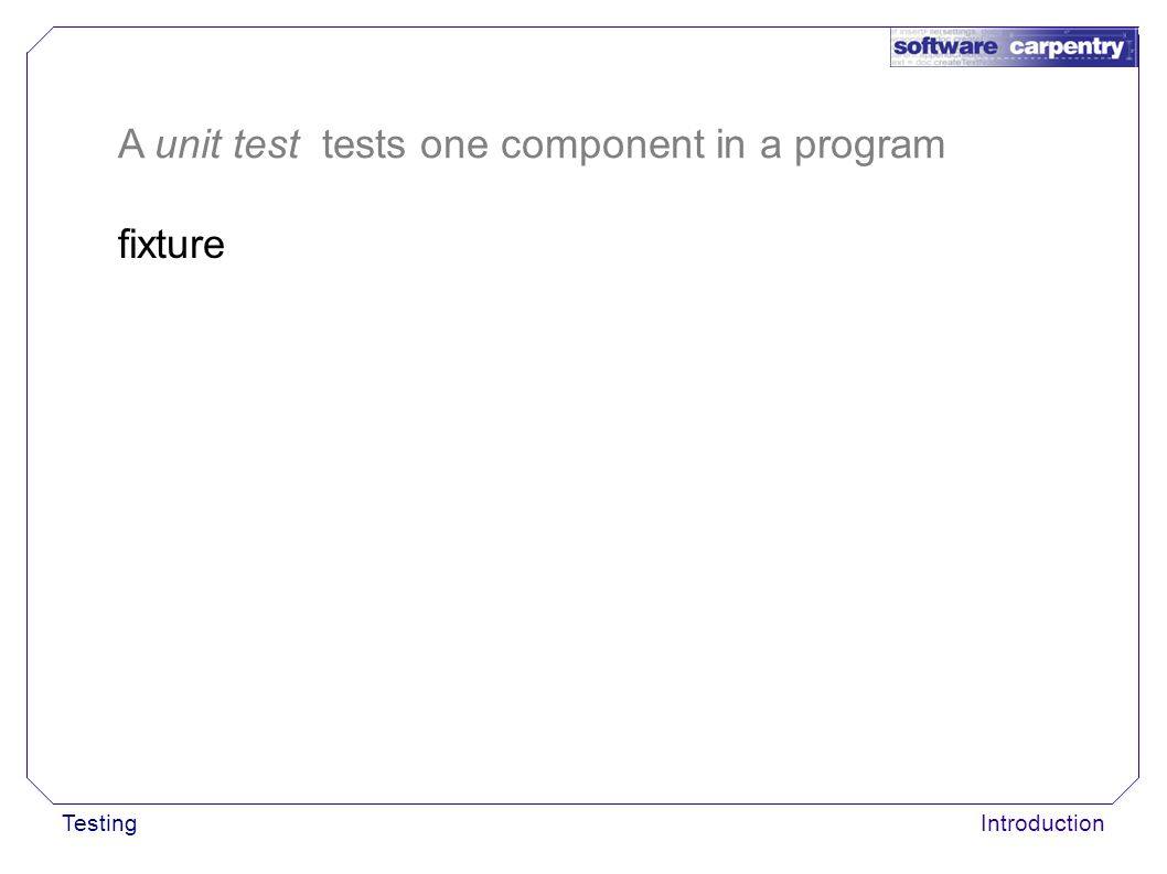 TestingIntroduction fixture A unit test tests one component in a program