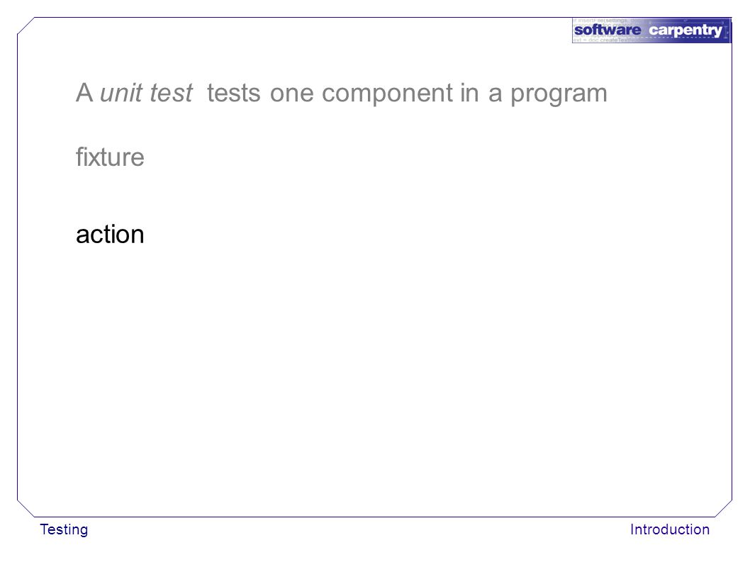 TestingIntroduction fixture action A unit test tests one component in a program