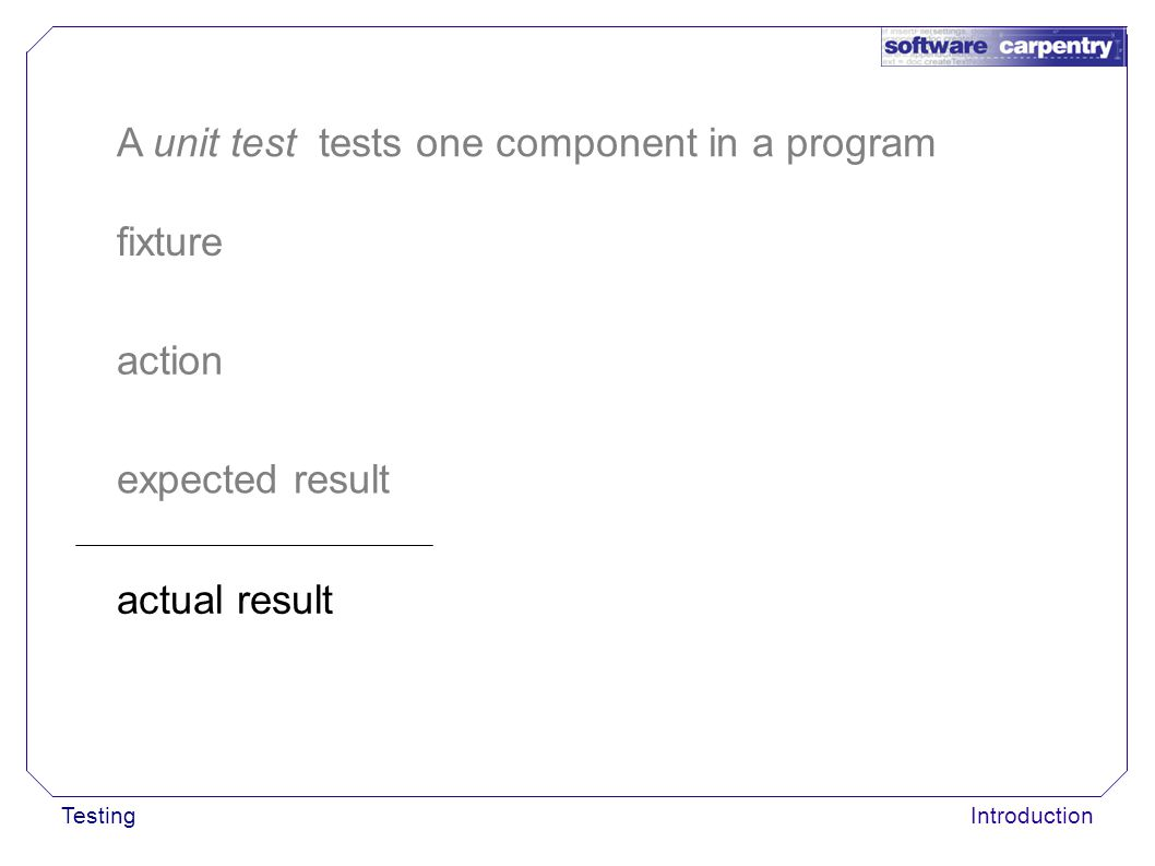 TestingIntroduction fixture action A unit test tests one component in a program expected result actual result