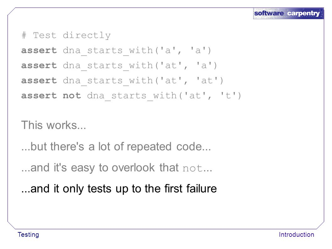 TestingIntroduction This works......but there's a lot of repeated code......and it's easy to overlook that not......and it only tests up to the first