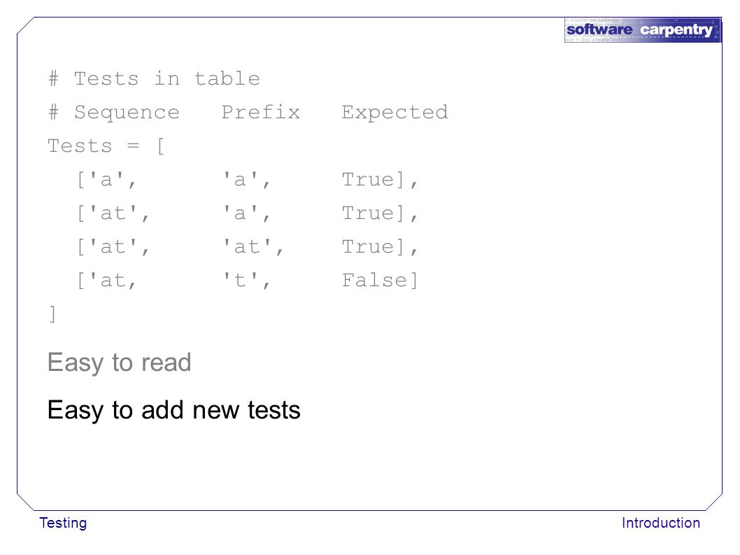 TestingIntroduction Easy to read Easy to add new tests # Tests in table # Sequence Prefix Expected Tests = [ [ a , a , True], [ at , a , True], [ at , at , True], [ at, t , False] ]
