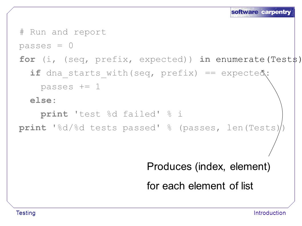 TestingIntroduction Produces (index, element) for each element of list # Run and report passes = 0 for (i, (seq, prefix, expected)) in enumerate(Tests): if dna_starts_with(seq, prefix) == expected: passes += 1 else: print test %d failed % i print %d/%d tests passed % (passes, len(Tests))