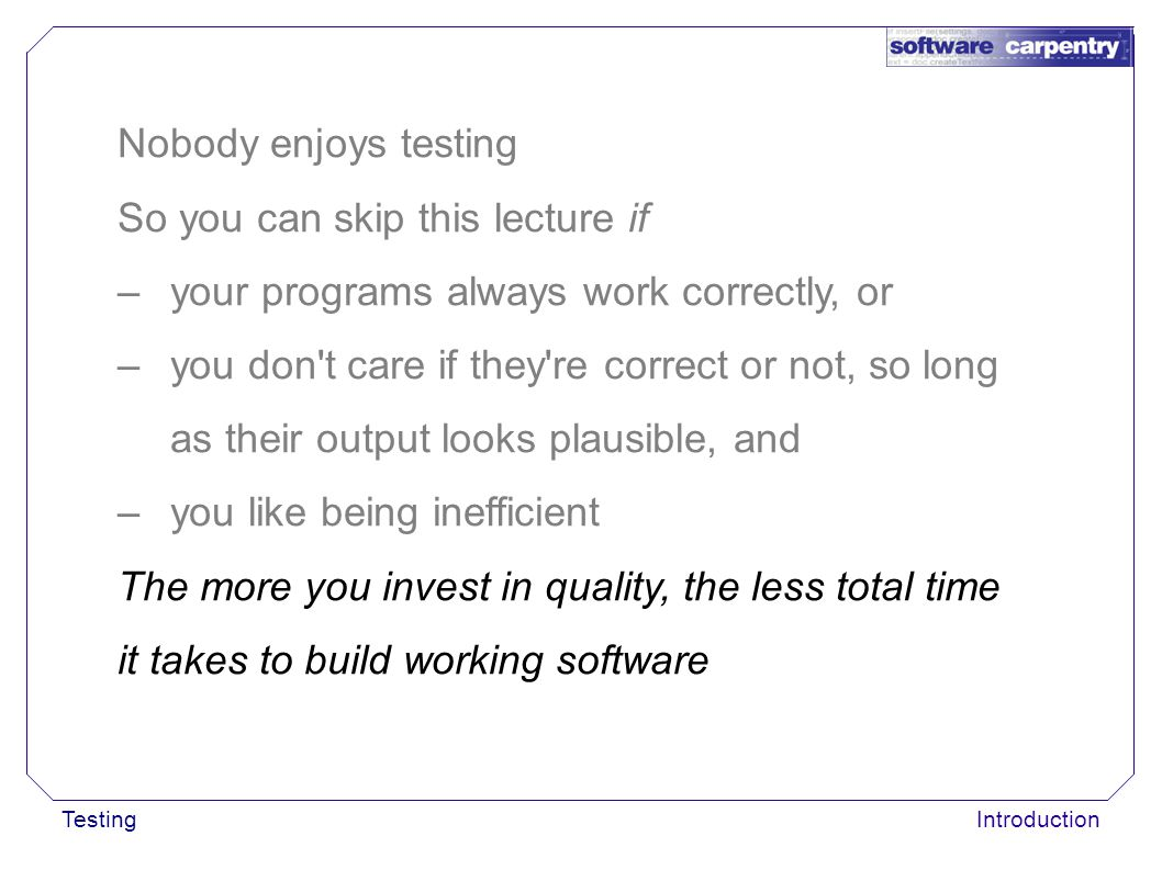 TestingIntroduction Nobody enjoys testing So you can skip this lecture if –your programs always work correctly, or –you don't care if they're correct