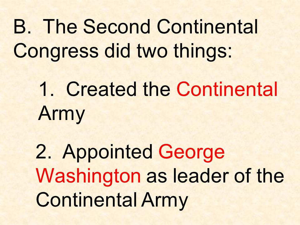 B. The Second Continental Congress did two things: 1. Created the Continental Army 2. Appointed George Washington as leader of the Continental Army