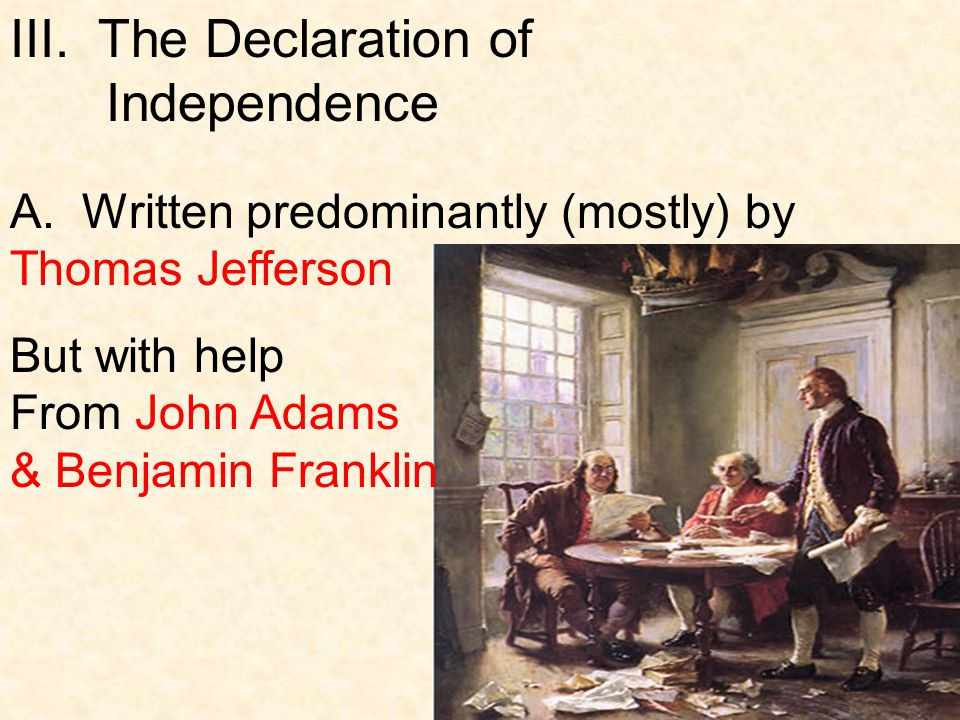 III. The Declaration of Independence A. Written predominantly (mostly) by Thomas Jefferson But with help From John Adams & Benjamin Franklin
