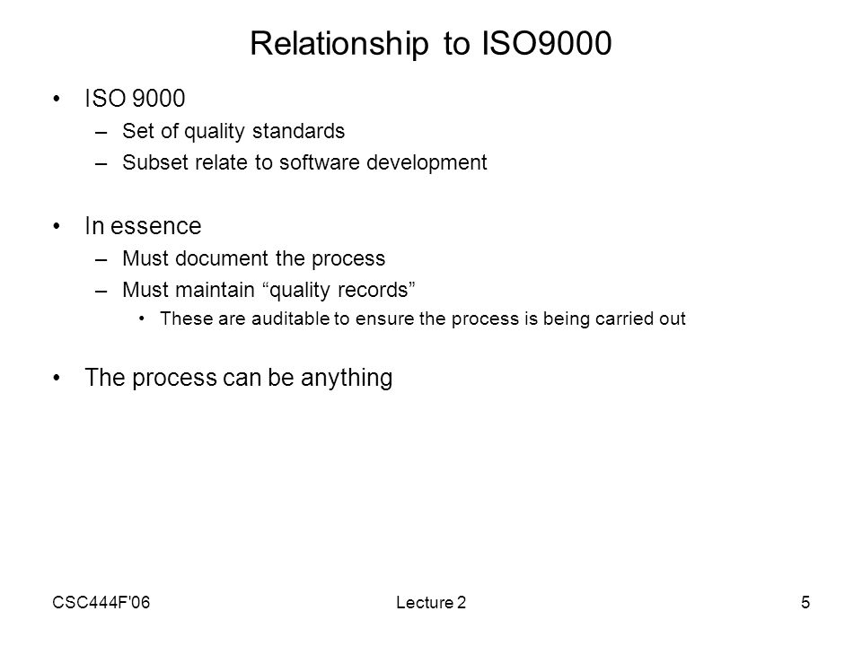 CSC444F 06Lecture 25 Relationship to ISO9000 ISO 9000 –Set of quality standards –Subset relate to software development In essence –Must document the process –Must maintain quality records These are auditable to ensure the process is being carried out The process can be anything