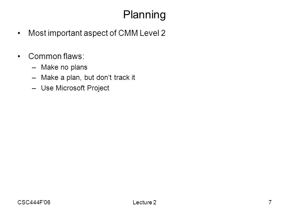 CSC444F 06Lecture 27 Planning Most important aspect of CMM Level 2 Common flaws: –Make no plans –Make a plan, but don't track it –Use Microsoft Project