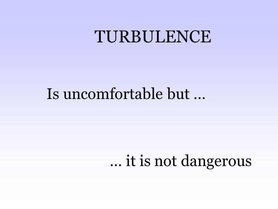 TURBULENCE Is uncomfortable but … … it is not dangerous