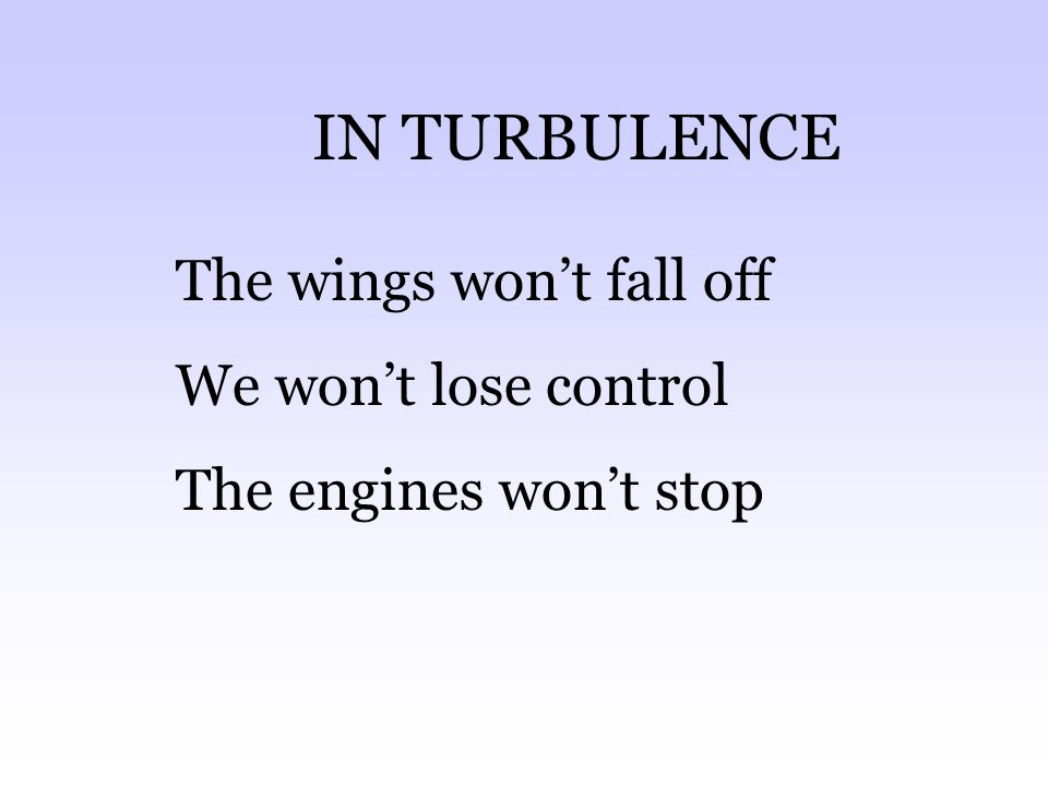 IN TURBULENCE The wings won't fall off We won't lose control The engines won't stop