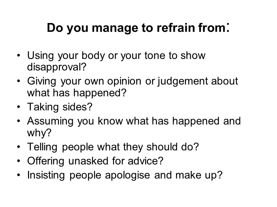 Do you manage to refrain from : Using your body or your tone to show disapproval? Giving your own opinion or judgement about what has happened? Taking